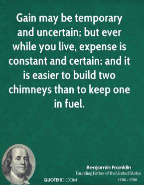 Gain may be temporary and uncertain; but ever while you live, expense is constant and certain: and it is easier to build two chimneys than to keep one in fuel.