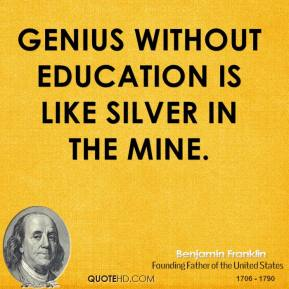 Benjamin Franklin - Genius without education is like silver in the mine.