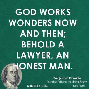 Benjamin Franklin - God works wonders now and then; Behold a lawyer, an honest man.