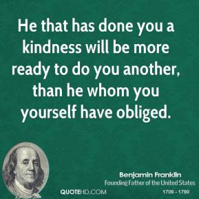 He that has done you a kindness will be more ready to do you another, than he whom you yourself have obliged.