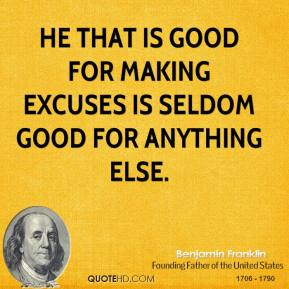 Benjamin Franklin - He that is good for making excuses is seldom good for anything else.