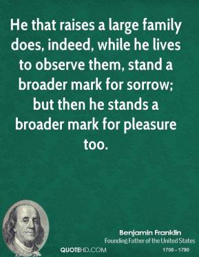 Benjamin Franklin - He that raises a large family does, indeed, while he lives to observe them, stand a broader mark for sorrow; but then he stands a broader mark for pleasure too.