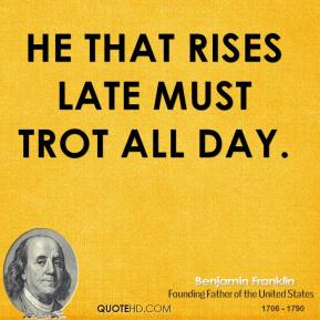 He that rises late must trot all day.