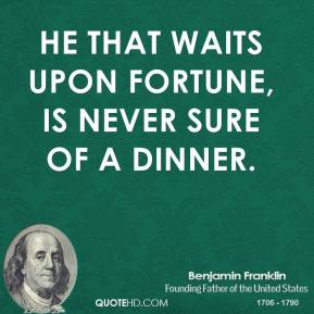 He that waits upon fortune, is never sure of a dinner.