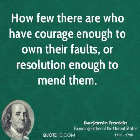 How few there are who have courage enough to own their faults, or resolution enough to mend them.