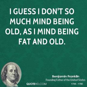 I guess I don't so much mind being old, as I mind being fat and old.