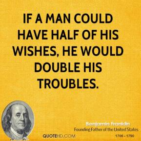 If a man could have half of his wishes, he would double his troubles.