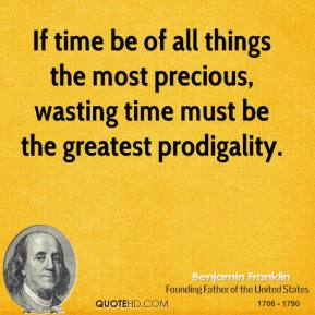 If time be of all things the most precious, wasting time must be the greatest prodigality.