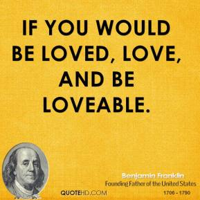 Benjamin Franklin - If you would be loved, love, and be loveable.