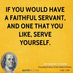 If you would have a faithful servant, and one that you like, serve yourself.