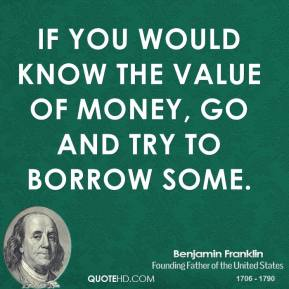 Benjamin Franklin - If you would know the value of money, go and try to borrow some.
