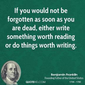 If you would not be forgotten as soon as you are dead, either write something worth reading or do things worth writing.