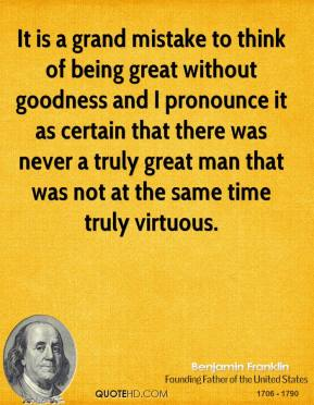 Benjamin Franklin - It is a grand mistake to think of being great without goodness and I pronounce it as certain that there was never a truly great man that was not at the same time truly virtuous.