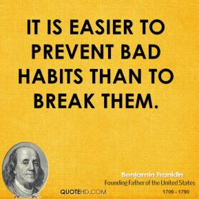 Benjamin Franklin - It is easier to prevent bad habits than to break them.