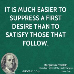 Benjamin Franklin - It is much easier to suppress a first desire than to satisfy those that follow.