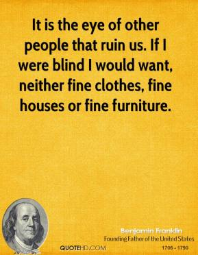 It is the eye of other people that ruin us. If I were blind I would want, neither fine clothes, fine houses or fine furniture.