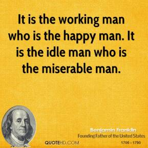 Benjamin Franklin - It is the working man who is the happy man. It is the idle man who is the miserable man.