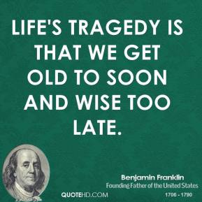 Life's Tragedy is that we get old to soon and wise too late.