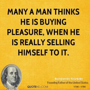 Many a man thinks he is buying pleasure, when he is really selling himself to it.