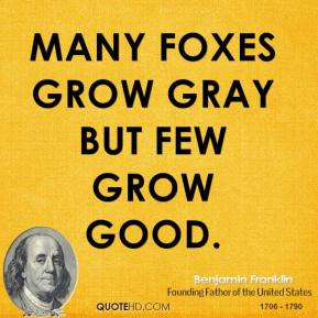 Many foxes grow gray but few grow good.