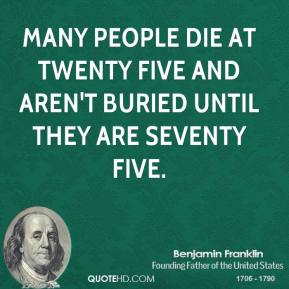 Many people die at twenty five and aren't buried until they are seventy five.