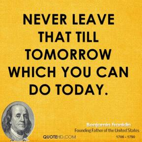 Never leave that till tomorrow which you can do today.