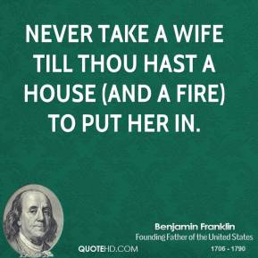 Benjamin Franklin - Never take a wife till thou hast a house (and a fire) to put her in.