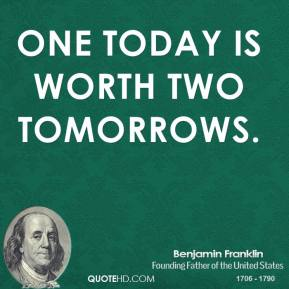 Benjamin Franklin - One today is worth two tomorrows.