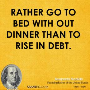 Rather go to bed with out dinner than to rise in debt.