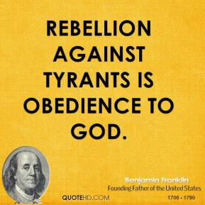 Benjamin Franklin - Rebellion against tyrants is obedience to God.