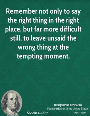 Benjamin Franklin - Remember not only to say the right thing in the right place, but far more difficult still, to leave unsaid the wrong thing at the tempting moment.