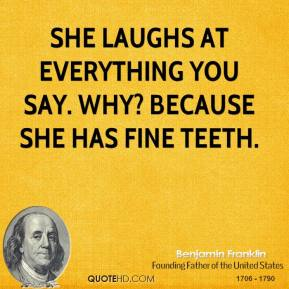 Benjamin Franklin - She laughs at everything you say. Why? Because she has fine teeth.