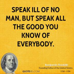 Speak ill of no man, but speak all the good you know of everybody.