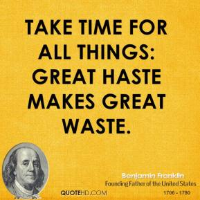 Take time for all things: great haste makes great waste.