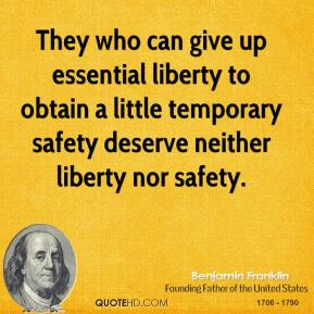 Benjamin Franklin - They who can give up essential liberty to obtain a little temporary safety deserve neither liberty nor safety.
