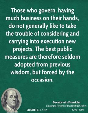 Benjamin Franklin - Those who govern, having much business on their hands, do not generally like to take the trouble of considering and carrying into execution new projects. The best public measures are therefore seldom adopted from previous wisdom, but forced by the occasion.
