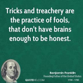 Tricks and treachery are the practice of fools, that don't have brains enough to be honest.