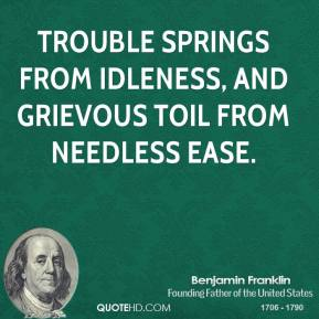 Benjamin Franklin - Trouble springs from idleness, and grievous toil from needless ease.