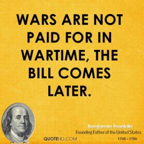 Benjamin Franklin - Wars are not paid for in wartime, the bill comes later.