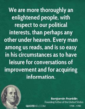 Benjamin Franklin - We are more thoroughly an enlightened people, with respect to our political interests, than perhaps any other under heaven. Every man among us reads, and is so easy in his circumstances as to have leisure for conversations of improvement and for acquiring information.