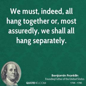 We must, indeed, all hang together or, most assuredly, we shall all hang separately.
