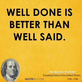 Benjamin Franklin - Well done is better than well said.