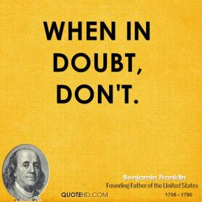 Benjamin Franklin - When in doubt, don't.