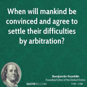When will mankind be convinced and agree to settle their difficulties by arbitration?