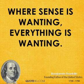 Where sense is wanting, everything is wanting.