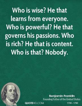 Who is wise? He that learns from everyone. Who is powerful? He that governs his passions. Who is rich? He that is content. Who is that? Nobody.