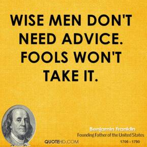 Benjamin Franklin - Wise men don't need advice. Fools won't take it.