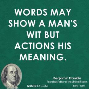 Words may show a man's wit but actions his meaning.