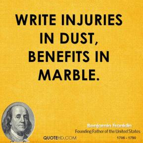 Benjamin Franklin - Write injuries in dust, benefits in marble.