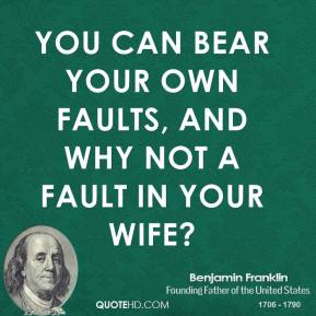 You can bear your own faults, and why not a fault in your wife?